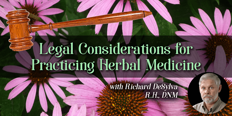 Legal Considerations for Practicing Herbal Medicine with Richard DeSylva: April 24, 2021
